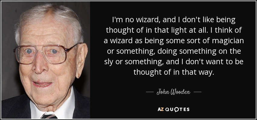 I'm no wizard, and I don't like being thought of in that light at all. I think of a wizard as being some sort of magician or something, doing something on the sly or something, and I don't want to be thought of in that way. - John Wooden