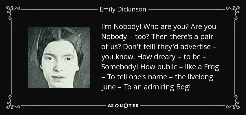 I'm Nobody! Who are you? Are you – Nobody – too? Then there's a pair of us? Don't tell! they'd advertise – you know! How dreary – to be – Somebody! How public – like a Frog – To tell one's name – the livelong June – To an admiring Bog! - Emily Dickinson