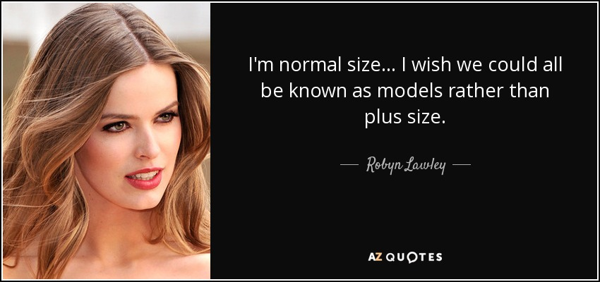 I'm normal size... I wish we could all be known as models rather than plus size. - Robyn Lawley