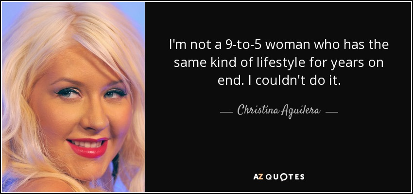 I'm not a 9-to-5 woman who has the same kind of lifestyle for years on end. I couldn't do it. - Christina Aguilera