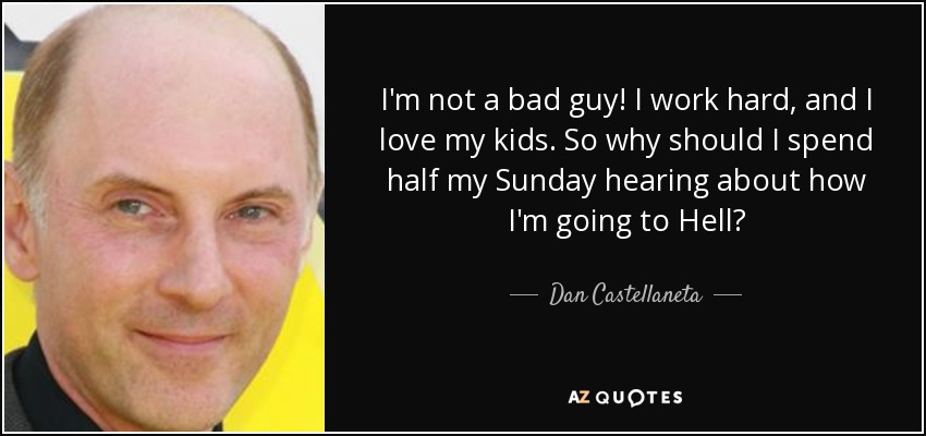 I'm not a bad guy! I work hard, and I love my kids. So why should I spend half my Sunday hearing about how I'm going to Hell? - Dan Castellaneta