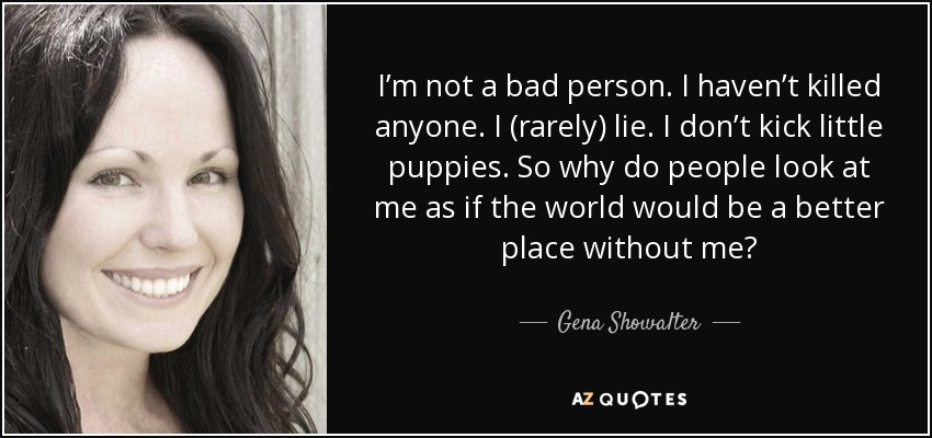 I'm not a bad person. I haven't killed anyone. I (rarely) lie. I don't kick little puppies. So why do people look at me as if the world would be a better place without me? - Gena Showalter