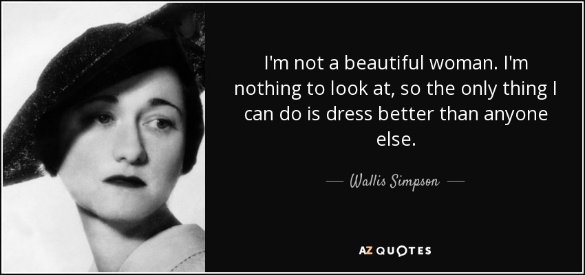 I'm not a beautiful woman. I'm nothing to look at, so the only thing I can do is dress better than anyone else. - Wallis Simpson