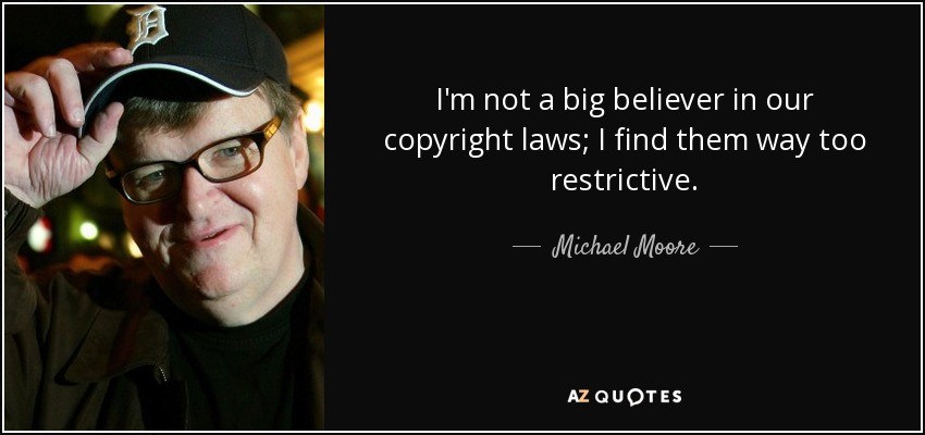 I'm not a big believer in our copyright laws; I find them way too restrictive. - Michael Moore