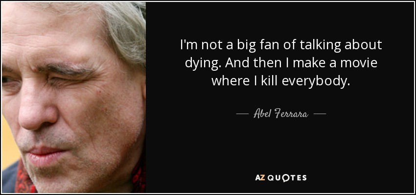 I'm not a big fan of talking about dying. And then I make a movie where I kill everybody. - Abel Ferrara