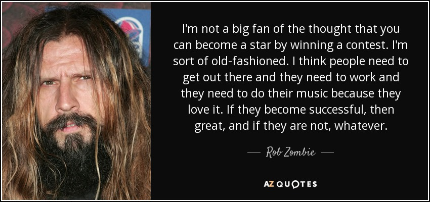 I'm not a big fan of the thought that you can become a star by winning a contest. I'm sort of old-fashioned. I think people need to get out there and they need to work and they need to do their music because they love it. If they become successful, then great, and if they are not, whatever. - Rob Zombie