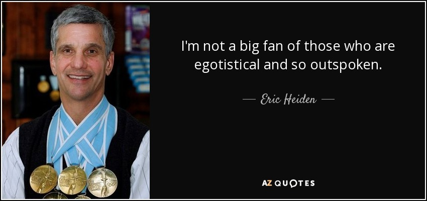 I'm not a big fan of those who are egotistical and so outspoken. - Eric Heiden