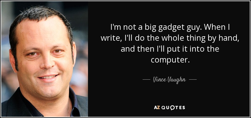 I'm not a big gadget guy. When I write, I'll do the whole thing by hand, and then I'll put it into the computer. - Vince Vaughn