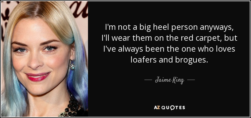 I'm not a big heel person anyways, I'll wear them on the red carpet, but I've always been the one who loves loafers and brogues. - Jaime King