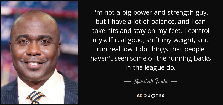 I'm not a big power-and-strength guy, but I have a lot of balance, and I can take hits and stay on my feet. I control myself real good, shift my weight, and run real low. I do things that people haven't seen some of the running backs in the league do. - Marshall Faulk