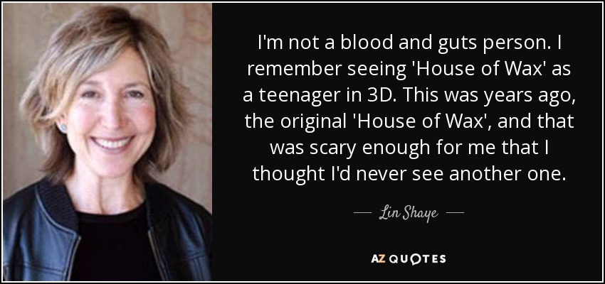 I'm not a blood and guts person. I remember seeing 'House of Wax' as a teenager in 3D. This was years ago, the original 'House of Wax', and that was scary enough for me that I thought I'd never see another one. - Lin Shaye