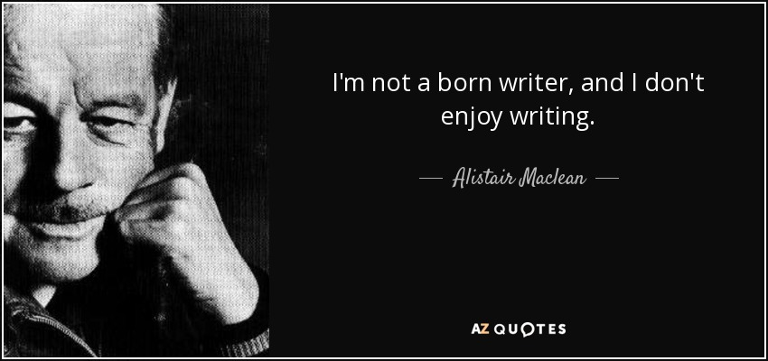 I'm not a born writer, and I don't enjoy writing. - Alistair Maclean