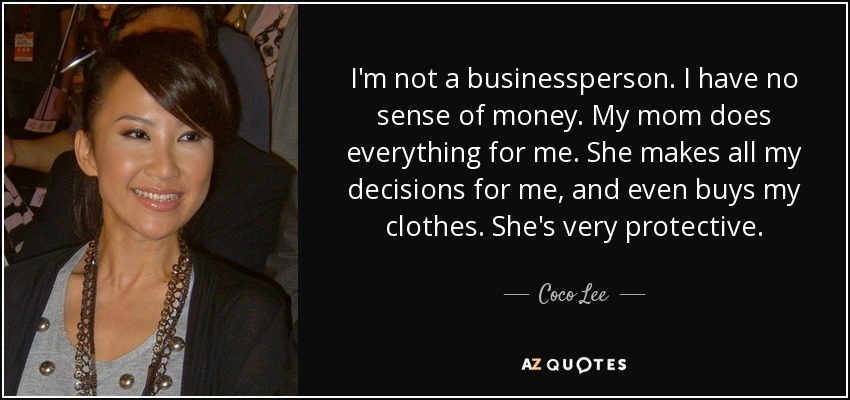 I'm not a businessperson. I have no sense of money. My mom does everything for me. She makes all my decisions for me, and even buys my clothes. She's very protective. - Coco Lee