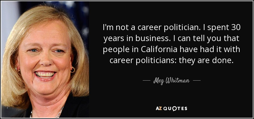 I'm not a career politician. I spent 30 years in business. I can tell you that people in California have had it with career politicians: they are done. - Meg Whitman