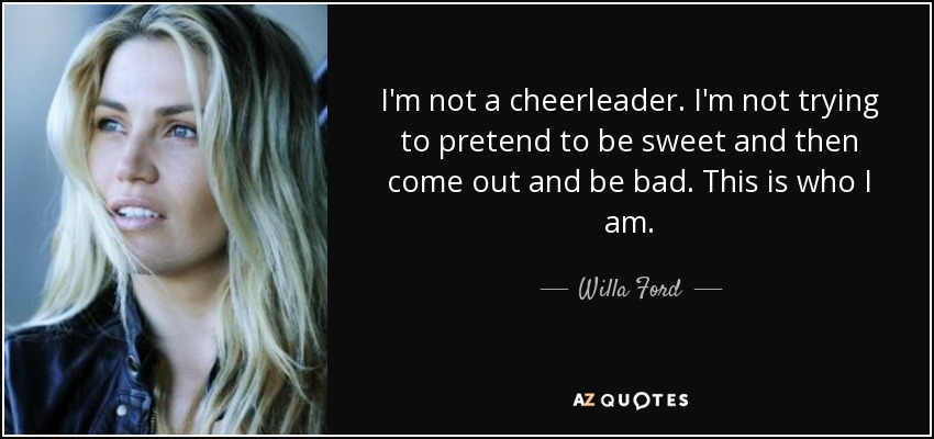 I'm not a cheerleader. I'm not trying to pretend to be sweet and then come out and be bad. This is who I am. - Willa Ford