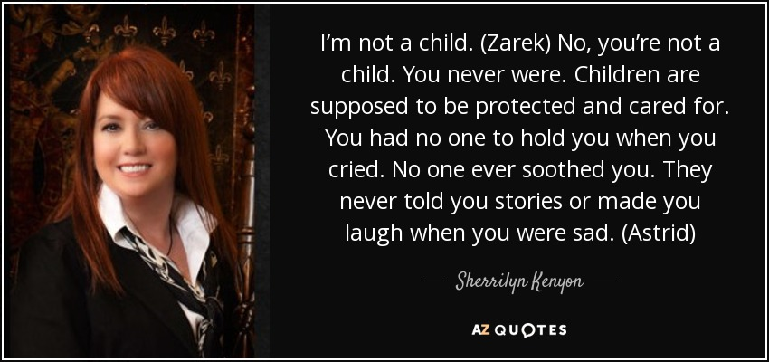 I'm not a child. (Zarek) No, you're not a child. You never were. Children are supposed to be protected and cared for. You had no one to hold you when you cried. No one ever soothed you. They never told you stories or made you laugh when you were sad. (Astrid) - Sherrilyn Kenyon