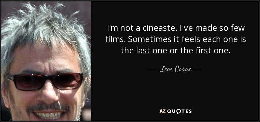 I'm not a cineaste. I've made so few films. Sometimes it feels each one is the last one or the first one. - Leos Carax