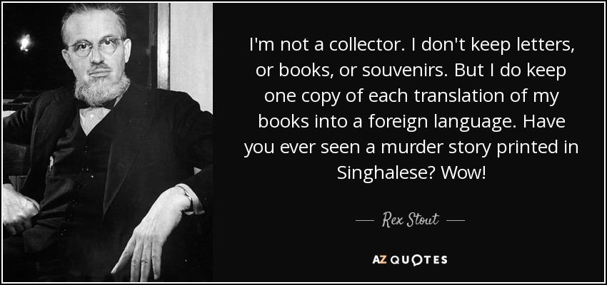 I'm not a collector. I don't keep letters, or books, or souvenirs. But I do keep one copy of each translation of my books into a foreign language. Have you ever seen a murder story printed in Singhalese? Wow! - Rex Stout