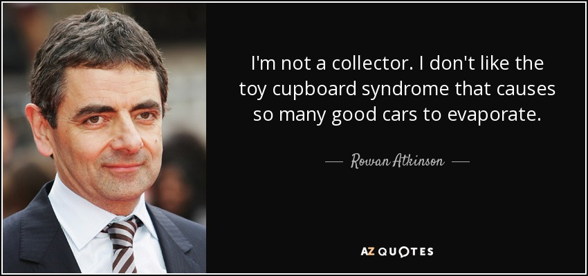 I'm not a collector. I don't like the toy cupboard syndrome that causes so many good cars to evaporate. - Rowan Atkinson