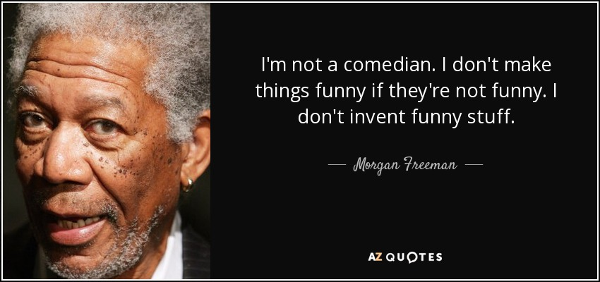 Morgan Freeman Quote Im Not A Comedian I Dont Make Things Funny