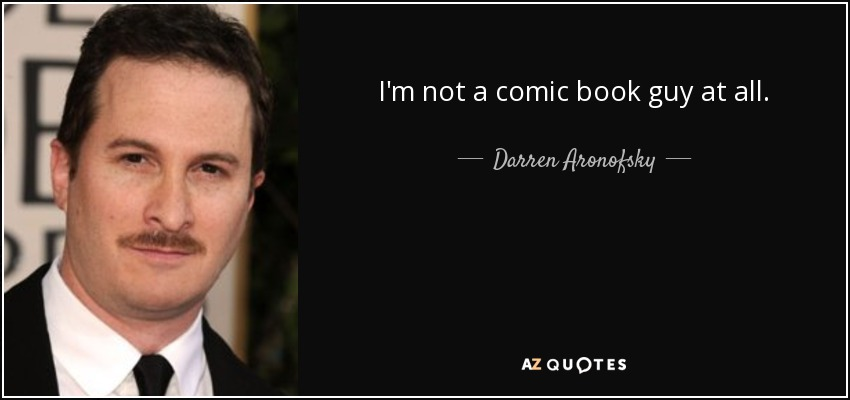 I'm not a comic book guy at all. - Darren Aronofsky