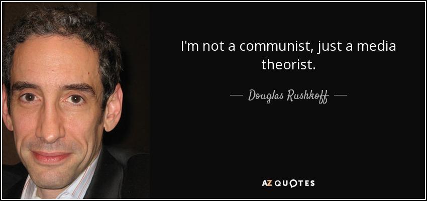I'm not a communist, just a media theorist. - Douglas Rushkoff
