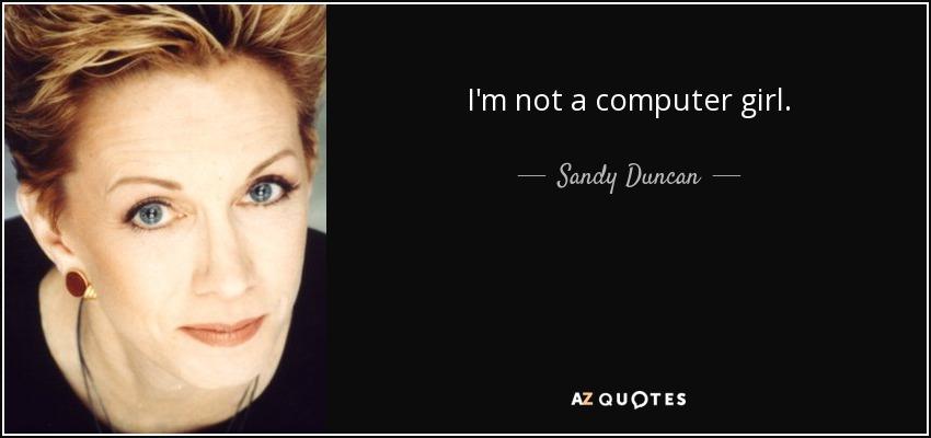 I'm not a computer girl. - Sandy Duncan