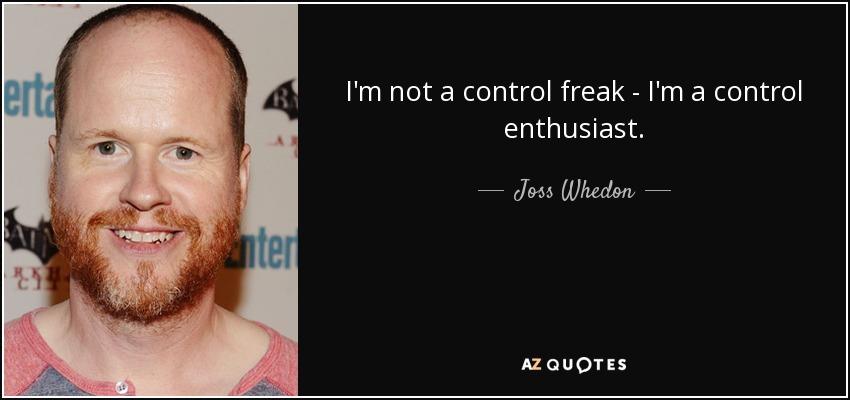 I'm not a control freak - I'm a control enthusiast. - Joss Whedon