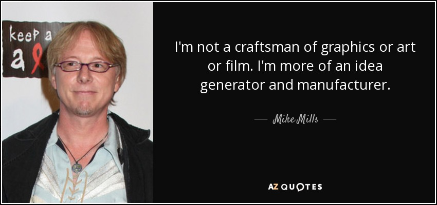 I'm not a craftsman of graphics or art or film. I'm more of an idea generator and manufacturer. - Mike Mills