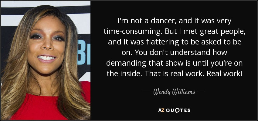 I'm not a dancer, and it was very time-consuming. But I met great people, and it was flattering to be asked to be on. You don't understand how demanding that show is until you're on the inside. That is real work. Real work! - Wendy Williams