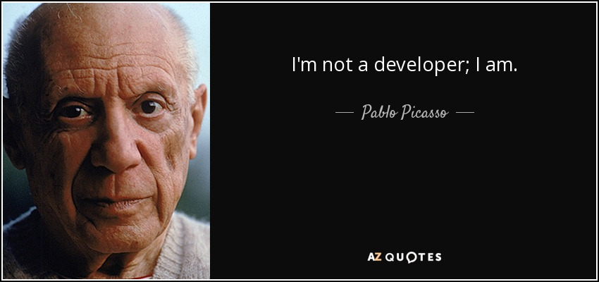 I'm not a developer; I am. - Pablo Picasso