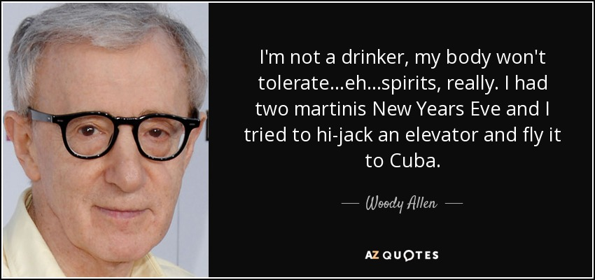 I'm not a drinker, my body won't tolerate...eh...spirits, really. I had two martinis New Years Eve and I tried to hi-jack an elevator and fly it to Cuba. - Woody Allen