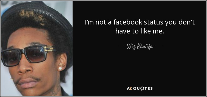 I'm not a facebook status you don't have to like me. - Wiz Khalifa