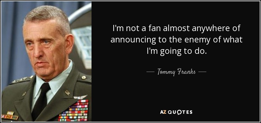 I'm not a fan almost anywhere of announcing to the enemy of what I'm going to do. - Tommy Franks