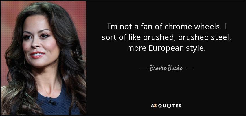 I'm not a fan of chrome wheels. I sort of like brushed, brushed steel, more European style. - Brooke Burke