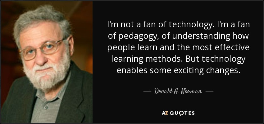 I'm not a fan of technology . I'm a fan of pedagogy, of understanding how people learn and the most effective learning methods. But technology enables some exciting changes. - Donald A. Norman