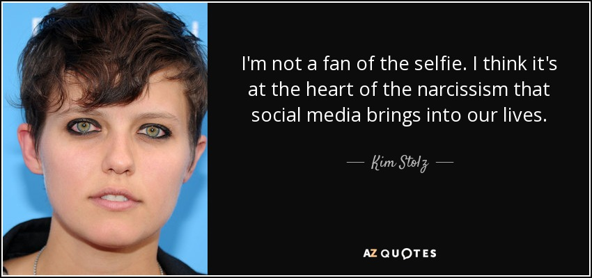 I'm not a fan of the selfie. I think it's at the heart of the narcissism that social media brings into our lives. - Kim Stolz