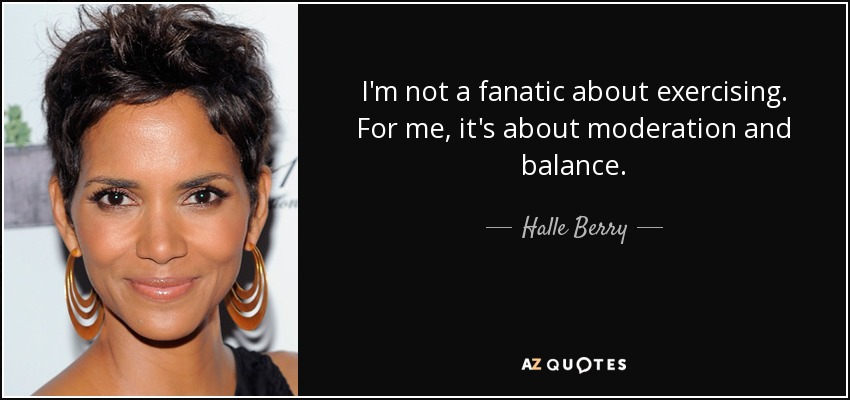 I'm not a fanatic about exercising. For me, it's about moderation and balance. - Halle Berry