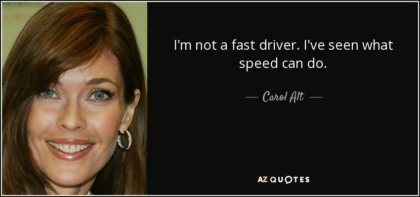 I'm not a fast driver. I've seen what speed can do. - Carol Alt