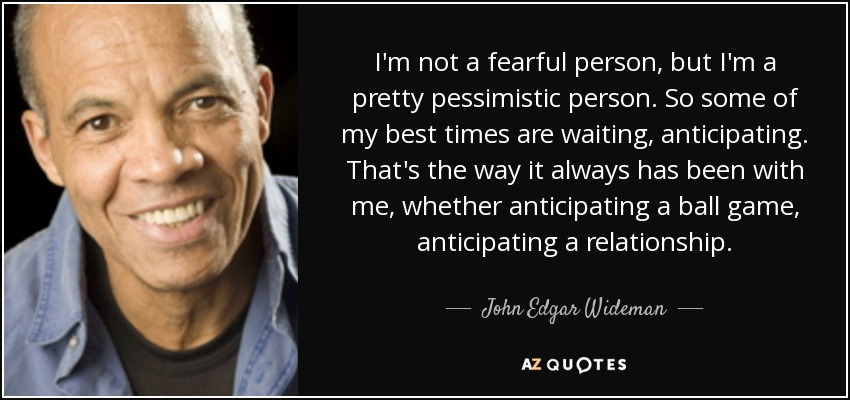 I'm not a fearful person, but I'm a pretty pessimistic person. So some of my best times are waiting, anticipating. That's the way it always has been with me, whether anticipating a ball game, anticipating a relationship. - John Edgar Wideman
