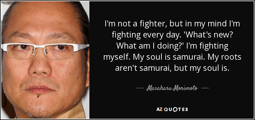 I'm not a fighter, but in my mind I'm fighting every day. 'What's new? What am I doing?' I'm fighting myself. My soul is samurai. My roots aren't samurai, but my soul is. - Masaharu Morimoto