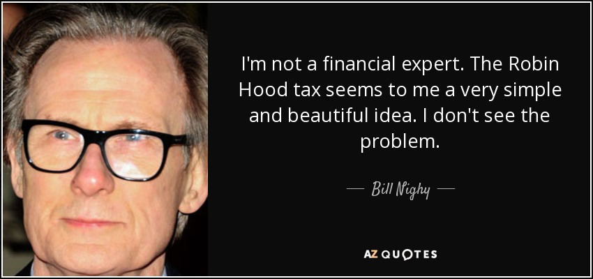I'm not a financial expert. The Robin Hood tax seems to me a very simple and beautiful idea. I don't see the problem. - Bill Nighy