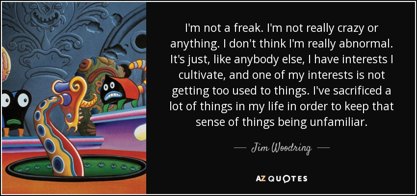 I'm not a freak. I'm not really crazy or anything. I don't think I'm really abnormal. It's just, like anybody else, I have interests I cultivate, and one of my interests is not getting too used to things. I've sacrificed a lot of things in my life in order to keep that sense of things being unfamiliar. - Jim Woodring