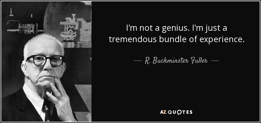 I'm not a genius. I'm just a tremendous bundle of experience. - R. Buckminster Fuller