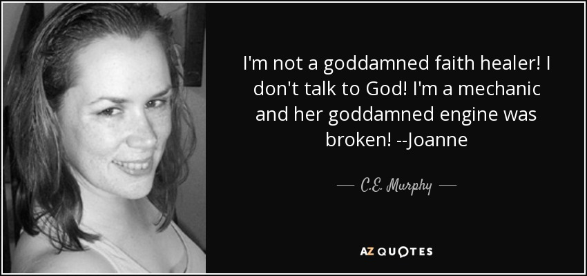 I'm not a goddamned faith healer! I don't talk to God! I'm a mechanic and her goddamned engine was broken! --Joanne - C.E. Murphy