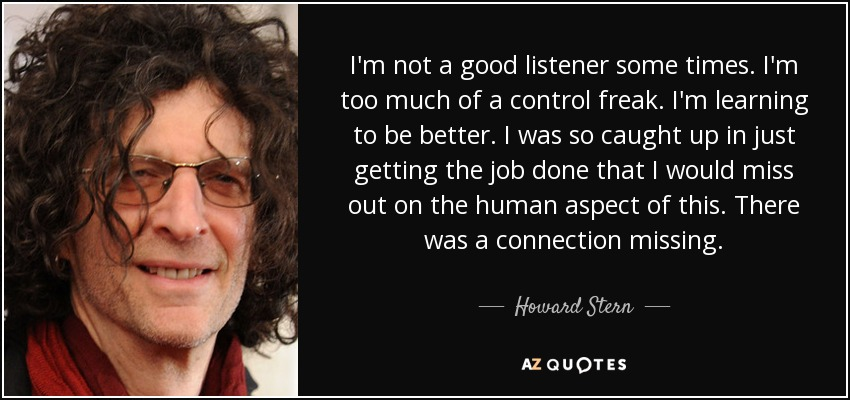 I'm not a good listener some times. I'm too much of a control freak. I'm learning to be better. I was so caught up in just getting the job done that I would miss out on the human aspect of this. There was a connection missing. - Howard Stern