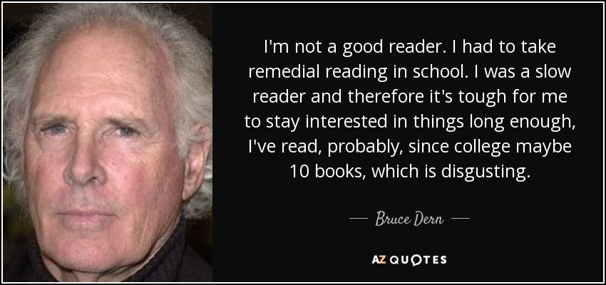I'm not a good reader. I had to take remedial reading in school. I was a slow reader and therefore it's tough for me to stay interested in things long enough, I've read, probably, since college maybe 10 books, which is disgusting. - Bruce Dern