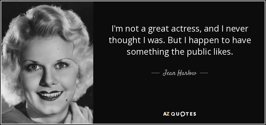 I'm not a great actress, and I never thought I was. But I happen to have something the public likes. - Jean Harlow