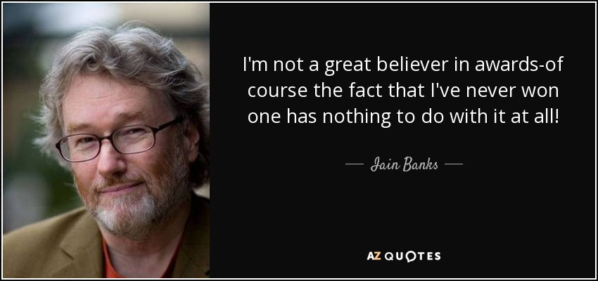 I'm not a great believer in awards-of course the fact that I've never won one has nothing to do with it at all! - Iain Banks