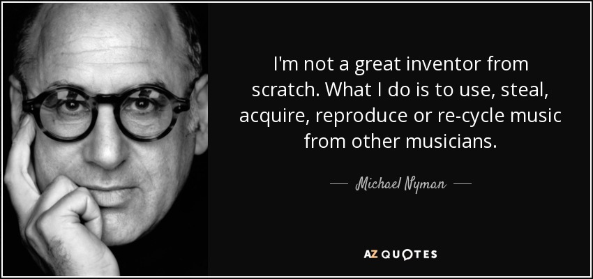 I'm not a great inventor from scratch. What I do is to use, steal, acquire, reproduce or re-cycle music from other musicians. - Michael Nyman